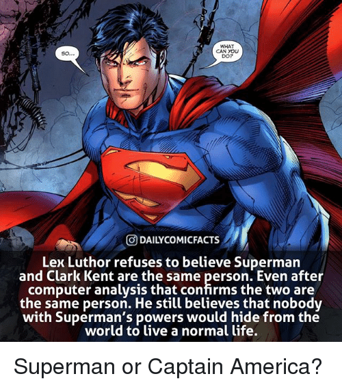 Clark Kent: WHAT  CAN YOLU  DO?  O DAILYCOMICFACTS  Lex Luthor refuses to believe Superman  and Clark Kent are the same person. Even after  computer analysis that confirms the two are  the same person. He still believes that nobodv  with Superman's powers would hide from the  world to ive a normal life. Superman or Captain America?