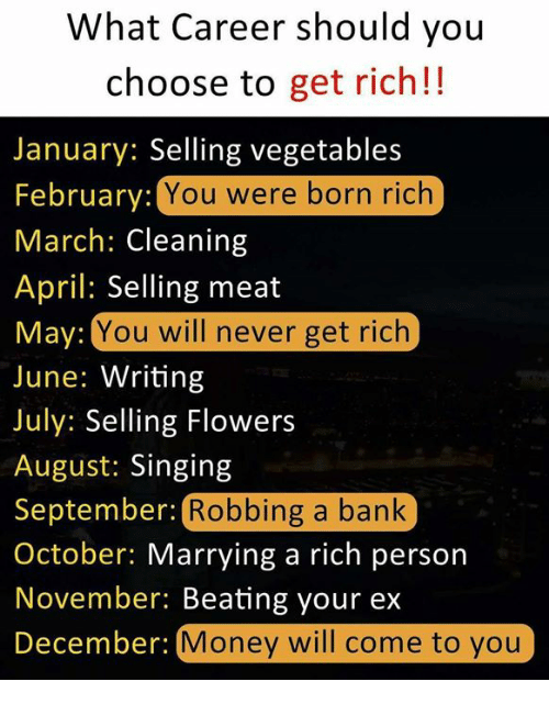 Money, Singing, and Bank: What Career should you  choose to get rich!!  January: Selling vegetables  February:  March: Cleaning  April: Selling meat  May:  June: Writing  July: Selling Flowers  August: Singing  September: F  October: Marrying a rich person  November: Beating your ex  December:  You were born rich  You will never get rich  Robbing a bank  Money will come to you