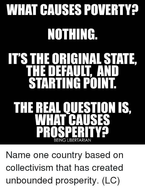 Memes, The Real, and Collectivism: WHAT CAUSES POVERTY?  NOTHING  ITS THE ORIGINAL STATE  THE DEFAULT, AND  STARTING POINT  THE REAL QUESTION IS,  WHAT CAUSES  PROSPERITY?  BEING LIBERTARIAN Name one country based on collectivism that has created unbounded prosperity. (LC)
