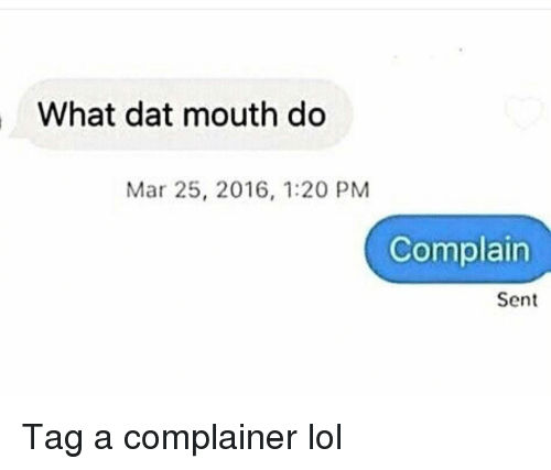 Complainer: What dat mouth do  Mar 25, 2016, 1:20 PM  Complain  Sent Tag a complainer lol