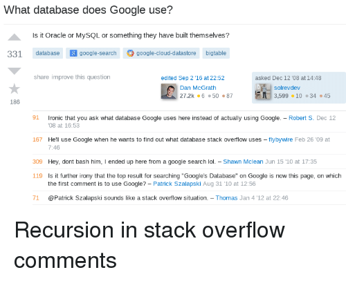 """mclean: What database does Google use?  Is it Oracle or MySQL or something they have built themselves?  331 database google-search google-cloud-datastore bigtable  share improve this question  edited Sep 2 ,16 at 22:52  asked Dec 12 '08 at 14:48  solrevdev  Dan McGrath  27.2k 65087  3,599·10 ·34·45  186  1 ronic that you ask what database Google uses here instead of actually using Google.-Robert S. Dec 12  167 Hell use Google when he wants to find out what database stack overflow uses - flybywire Feb 26 '09 at  09 Hey, dont bash him, I ended up here from a google search lol - Shawn Mclean Jun 15 '1O at 17:35  08 at 16:53  7:46  119  Is it further irony that the top result for searching """"Google's Database"""" on Google is now this page, on which  the first comment is to use Google? - Patrick Szalapski Aug 31 10 at 12:56  71 @Patrick Szalapski sounds like a stack overflow situation. Thomas Jan 4 '12 at 22:46 Recursion in stack overflow comments"""