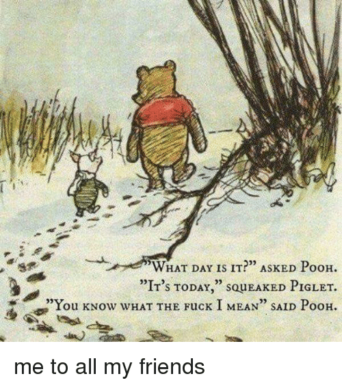 "Memes, 🤖, and Piglet: WHAT DAY IS IT?"" ASKED PooH.  ""IT's TODAY  SQUEAKED PIGLET.  ""You kNow WHAT THE Fuck I MEAN"" SAID PooH. me to all my friends"