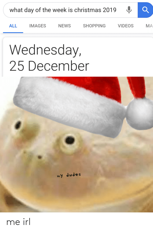 Christmas, News, and Shopping: what day of the week is christmas 2019  NEWS  IMAGES  SHOPPING  VIDEOS  ALL  MA  Wednesday,  25 December  my dudes me irl