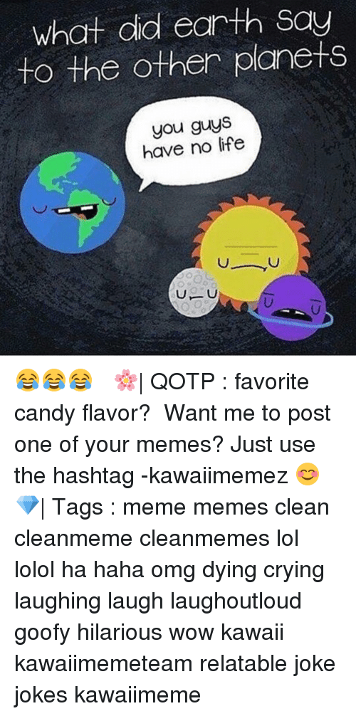 Memes Clean: What did earth Say  to the other planets  you guys  have no life 😂😂😂 ✿ 🌸| QOTP : favorite candy flavor? ✿ Want me to post one of your memes? Just use the hashtag -kawaiimemez 😊 ✿ 💎| Tags : meme memes clean cleanmeme cleanmemes lol lolol ha haha omg dying crying laughing laugh laughoutloud goofy hilarious wow kawaii kawaiimemeteam relatable joke jokes kawaiimeme