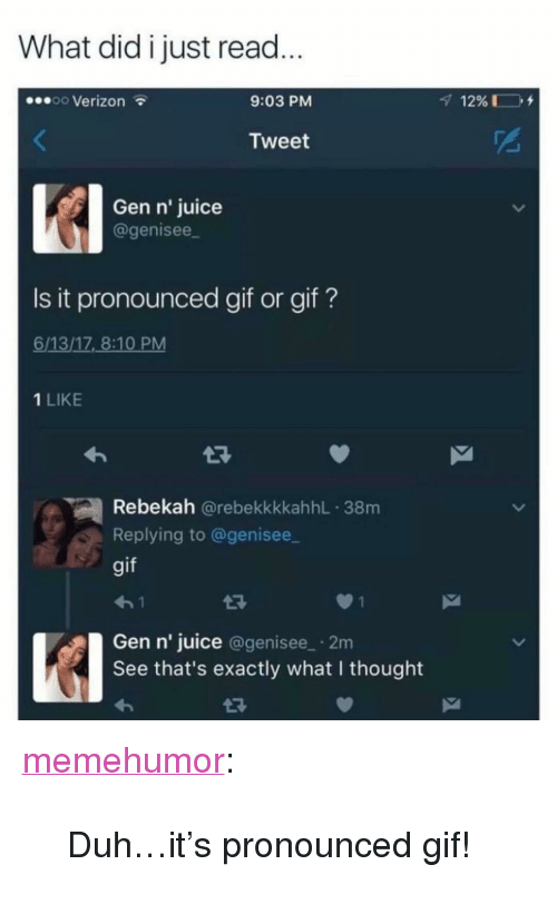 """What I Thought: What did i just read  oo Verizon  9:03 PM  Tweet  Gen n' juice  agenisee  Is it pronounced gif or gif?  6/13/17 8:10 PM  1 LIKE  Rebekah @rebekkkkahhL 38m  Replying to @genisee  gif  Gen n' juice @genisee 2m  See that's exactly what I thought <p><a href=""""http://memehumor.net/post/166569647375/duhits-pronounced-gif"""" class=""""tumblr_blog"""">memehumor</a>:</p>  <blockquote><p>Duh…it's pronounced gif!</p></blockquote>"""
