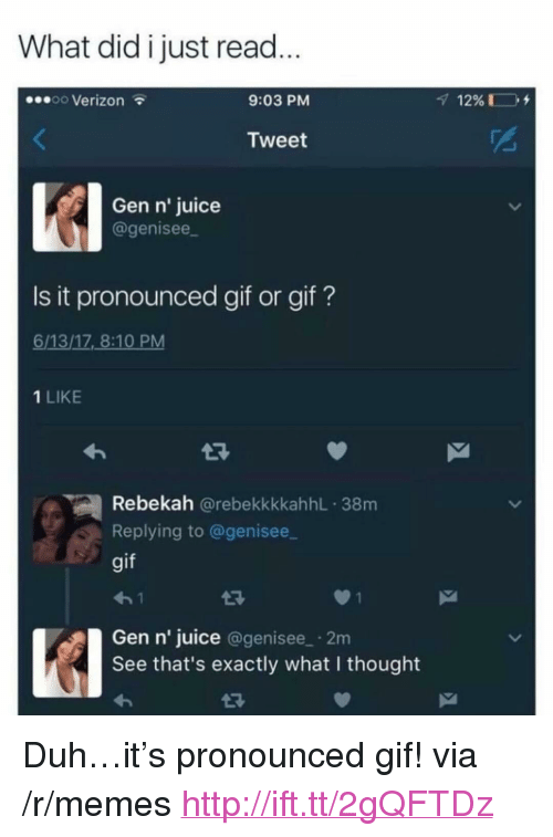 """What I Thought: What did i just read  oo Verizon  9:03 PM  Tweet  Gen n' juice  agenisee  Is it pronounced gif or gif?  6/13/17 8:10 PM  1 LIKE  Rebekah @rebekkkkahhL 38m  Replying to @genisee  gif  Gen n' juice @genisee 2m  See that's exactly what I thought <p>Duh&hellip;it&rsquo;s pronounced gif! via /r/memes <a href=""""http://ift.tt/2gQFTDz"""">http://ift.tt/2gQFTDz</a></p>"""
