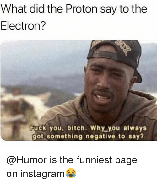 Bitch, Fuck You, and Instagram: What did the Proton say to the  Electron?  Fuck you, bitch. Why you always  got something negative to say? @Humor is the funniest page on instagram😂