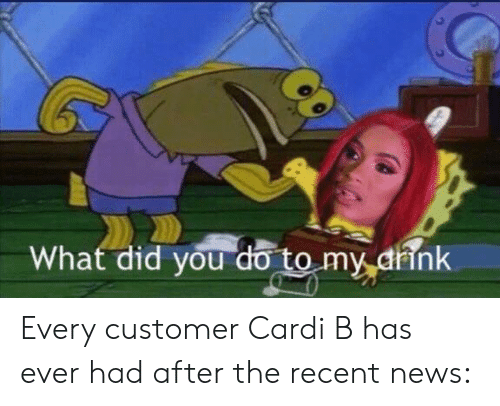 News, Recent News, and Cardi B: What did you do to my arink Every customer Cardi B has ever had after the recent news: