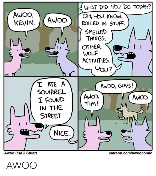 Wolf: WHAT DID YOU DO TODAY?  OH, YOU KNOW.  ROLLED IN STUFF.  AWO,  KEVIN.  AWO.  SMELLED  THINGS.  OTHER  WOLF  ACTIVITIES.  YOU?  I ATE A  SQUIRREL  I FOUND  IN THE  STREET.  Awoo, GUYS!  AwOO,  TIM!  AWOO.  NICE  Awoo (c)AC Stuart  patreon.com/awoocomic AWOO