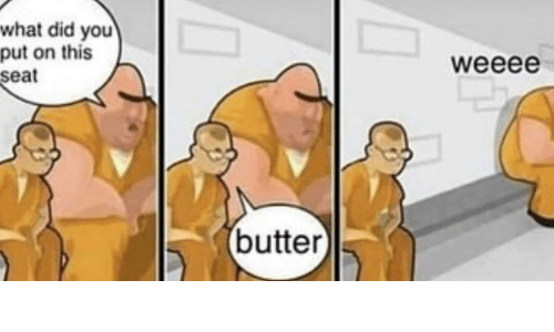 Did, Seat, and You: what did you  put on this  seat  weeee  butter)