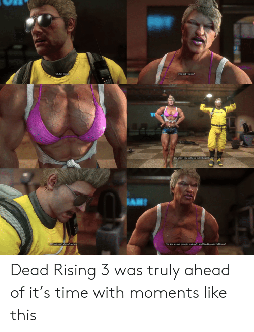 hey mister: What did you say?  Uh, hey mister.  TO  You know, you really are indeed gigantic, sir  JAN  Ah! Not a sir! Ma'am! Ma'am!  No! You are not going to beat me! I am Miss Gigantic California!  12 Dead Rising 3 was truly ahead of it's time with moments like this