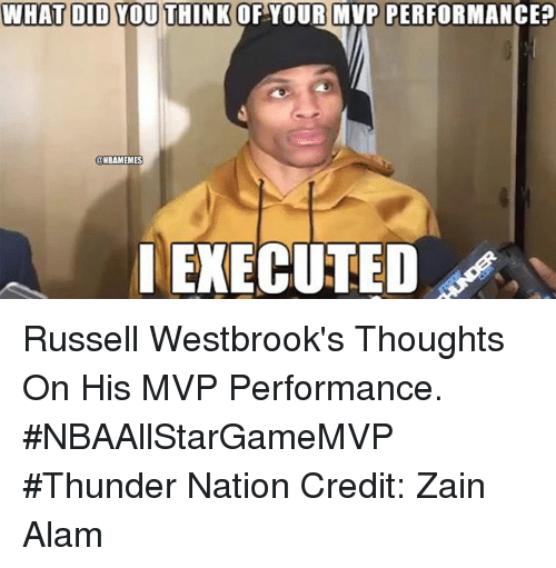 zain: WHAT DID YOU THINK  OF YOUR MVP PERFORMANCE?  NBRAMEMES  EXECUTED Russell Westbrook's Thoughts On His MVP Performance. #NBAAllStarGameMVP #Thunder Nation Credit: Zain Alam