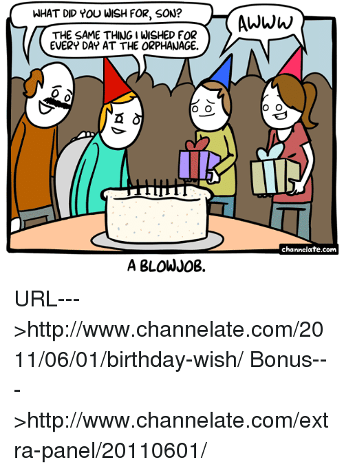 birthday wish: WHAT DID YOU WISH FOR, SON?  Awww  THE SAME THING I WISHED FOR  EVERY DAY AT THE ORPHANAGE.  0  channelate.com  A BLOWJ0B. URL--->http://www.channelate.com/2011/06/01/birthday-wish/ Bonus--->http://www.channelate.com/extra-panel/20110601/