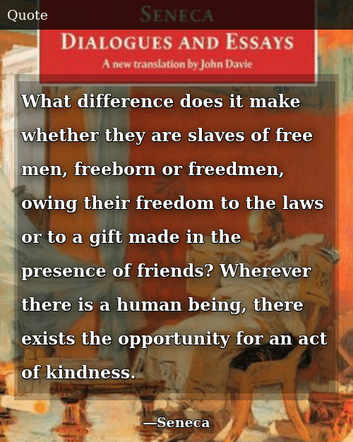 Friends, Free, and Opportunity: What difference does it make whether they are slaves of free men, freeborn or freedmen, owing their freedom to the laws or to a gift made in the presence of friends? Wherever there is a human being, there exists the opportunity for an act of kindness.