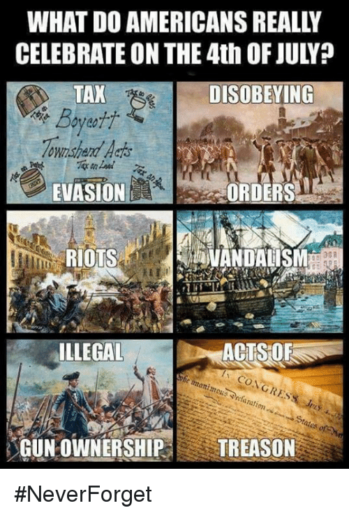 Neverforget: WHAT DO AMERICANS REALLY  CELEBRATE ON THE 4th OF JULY?  TAX  ownshard Aaos  EVASIONE  DISOBEYING  ORDERS  RIOTS  VANDALISM  ILLEGAL  ACTS OF  GUN OWNERSHIP TREASON #NeverForget