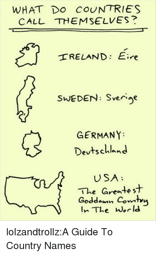 Tumblr, Blog, and Germany: WHAT Do COUNTRIES  CALL THEMSELVES?  RELAND: Eire  SWEDEN: Sverije  GERMANY  Devtschland  USA  The Greate st  Goddamn Combu lolzandtrollz:A Guide To Country Names