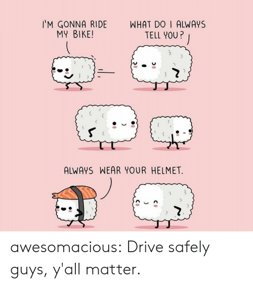 helmet: WHAT DO I ALWAYS  TELL YOU?  M GONNA RIDE  MY BIKE!  ALWAYS WEAR YOUR HELMET  ) awesomacious:  Drive safely guys, y'all matter.