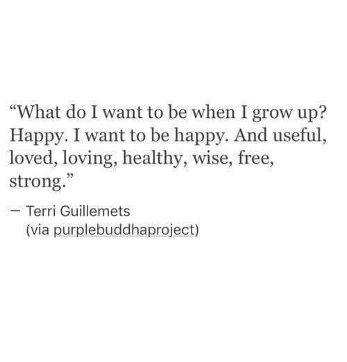 """Free, Happy, and Strong: """"What do I want to be when I grow up?  Happy. I want to be happy. And useful,  loved, loving, healthy, wise, free,  strong.""""  Terri Guillemets  (via purplebuddhaproject)"""