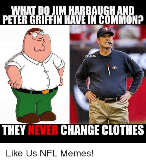 Jim Harbaugh: WHAT DO JIM HARBAUGH AND  PETERGRIFFIN HAVE IN COMMON?  ENFIMEIME  THEY  CHANGE CLOTHES  NEVER Like Us NFL Memes!