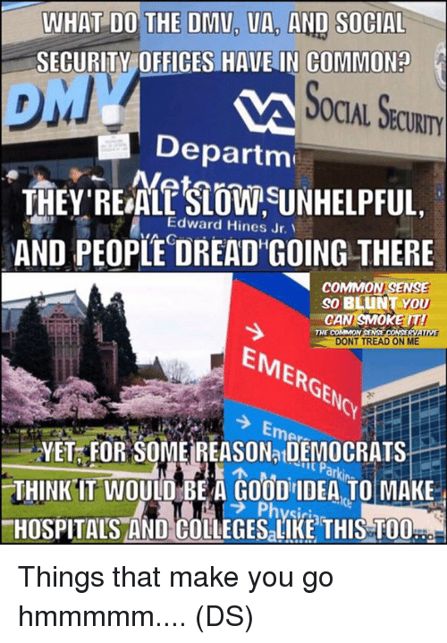 "dmu: WHAT DO THE DMU, UA, AND SOCIAL  CURITY OFFICES HAVE IN COMMON?  OCIAL SECURITY  ""Departm  THEY REALSLOSUNHELPFUL  AND PEOPLE DREAD GOING THERE  Edward Hines Jr.、  COMMONSENSE  so BLUNT YOU  CAN SMOKEIT  DONT TREAD ON ME  THE COMMON  EMERGENC  Noy  YET FOR SOME REASONa DEMOCRATS  THINK IT WOULD BE A GOOD IDEA TO MAKE  HOSPITALS AND COLLEGESaLIKE THIS TO0  ラPhysiri Things that make you go hmmmmm.... (DS)"
