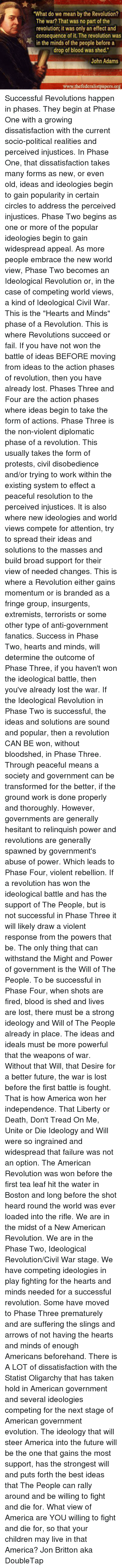 """Withstanded: """"What do we mean by the Revolution?  The war? That was no part of the  revolution; it was only an effect and  consequence of it. The revolution was  in the minds of the people before a  drop of blood was shed.""""  John Adams  www.the federalistpapers.org Successful Revolutions happen in phases.  They begin at Phase One with a growing dissatisfaction with the current socio-political realities and perceived injustices. In Phase One, that dissatisfaction takes many forms as new, or even old, ideas and ideologies begin to gain popularity in certain circles to address the perceived injustices.  Phase Two begins as one or more of the popular ideologies begin to gain widespread appeal. As more people embrace the new world view, Phase Two becomes an Ideological  Revolution or, in the case of competing world views, a kind of Ideological Civil War. This is the """"Hearts and Minds"""" phase of a Revolution. This is where Revolutions succeed or fail. If you have not won the battle of ideas BEFORE moving from ideas to the action phases of revolution, then you have already lost.  Phases Three and Four are the action phases where ideas begin to take the form of actions.  Phase Three is the non-violent diplomatic phase of a revolution. This usually takes the form of protests, civil disobedience and/or trying to work within the existing system to effect a peaceful resolution to the perceived injustices. It is also where new ideologies and world views compete for attention, try to spread their ideas and solutions to the masses and build broad support for their view of needed changes. This is where a Revolution either gains momentum or is branded as a fringe group, insurgents, extremists, terrorists or some other type of anti-government fanatics. Success in Phase Two, hearts and minds, will determine the outcome of Phase Three, if you haven't won the ideological battle, then you've already lost the war.  If the Ideological Revolution in Phase Two is successful, the ideas and sol"""