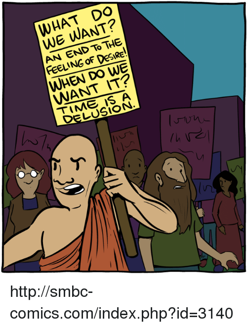 Delusion: WHAT DO  WE WANT?  AN END TO THE  FEELING OF DESIRE  WHEN DO WE  WANT IT  TIME IS A  DELUSION http://smbc-comics.com/index.php?id=3140