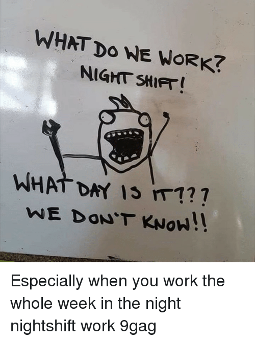 9gag, Memes, and Work: WHAT Do WE WORK?  NIGHT SHIFT  .  WHAT DAY IS m1?  WE DON'T KNoW!! Especially when you work the whole week in the night⠀ nightshift work 9gag