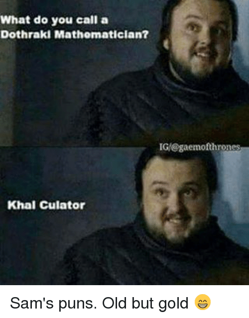 Dothraki: What do you call a  Dothraki Mathematician?  IGM@gaemof thrones  Khal Culatori Sam's puns. Old but gold 😁