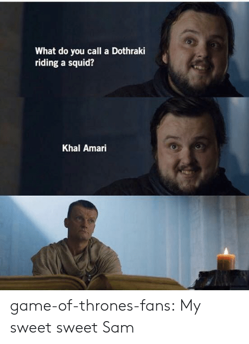 Dothraki: What do you call a Dothraki  riding a squid?  Khal Amari game-of-thrones-fans:  My sweet sweet Sam