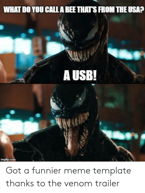 Meme, Got, and Usa: WHAT DO YOU CALLA BEE THATS FROM THE USA?  A USB! Got a funnier meme template thanks to the venom trailer