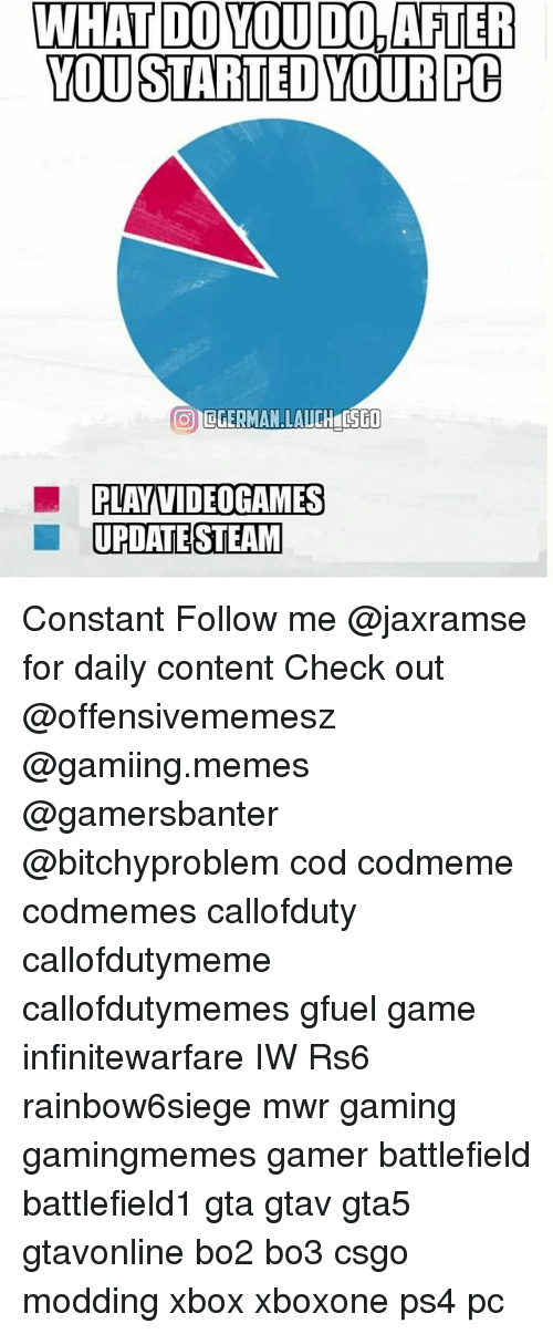 modding: WHAT DO YOU DO,AFTER  YOU STARTED YOURPC  PLAY VIDEOGAMES  UPDATE STEAM Constant Follow me @jaxramse for daily content Check out @offensivememesz @gamiing.memes @gamersbanter @bitchyproblem cod codmeme codmemes callofduty callofdutymeme callofdutymemes gfuel game infinitewarfare IW Rs6 rainbow6siege mwr gaming gamingmemes gamer battlefield battlefield1 gta gtav gta5 gtavonline bo2 bo3 csgo modding xbox xboxone ps4 pc