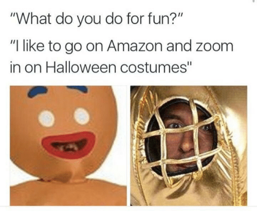 """go on: """"What do you do for fun?""""  """"I like to go on Amazon and zoom  in on Halloween costumes"""""""