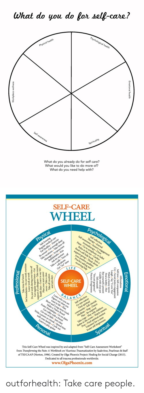 "pray: What do you do for self-care?  Psychological health  Physical health  Self-awareness  Spirituality  What do you already do for self care?  What would you like to do more of?  What do you need help with?  nal health  Emotion  lace wellnes  Workp   SELF-CARE  WHEEL  Psychological  Self-awareness Sensory engagement  Regul l care  zealthy Exercise  Self-reflection  Therapy Journal  Physical  Be sexual. Get enough sleep  Take vacations Take time off  Massages Acupuncture  Aromatherapy Draw  Paint Go to symphony or ballet  Safe housing  Relax in the sun Garden  Read a self-help book . Join a  Bubblebaths Kiss  Ask for nurture  support group Think about  Take a walk Turn off  cell phone  your positive qualities  Practice asking and  Get ""me"" time  LIFE  receiving help  SELF-CARE  WHEEL  BALANCE  Learn who you are  Fige at you  Short and Long-term Goals  lection  community Self-cherish  Meditate Sing . Dance  Play Be inspired  Self-refle  Make a Vision Board  Foster friendships Go on dates  Take yoga Play with children  Bathe in the ocean Watch sunsets  Find spiritual  Get coffee witha friend  Get out of debt Just relax  Write a poem or a book . Spend time  Pray Find spiritual mentor  Volunteer for a cause  with your family Cook out  Learn to play guitar  Personal  Foster self-forgiveness  Spiritual  inspired by and adapted from ""Self-Care Assessment Worksheet""  from Transforming the Pain: A Workbook on Vicarious Traumatization by Saakvitne, Pearlman & Staff  This Self-Care Wheel was  of TSI/CAAP (Norton, 1996). Created by Olga Phoenix Project: Healing for Social Change (2013)  Dedicated to all trauma professionals worldwide.  www.OlgaPhoenix.com  Emotio  tional  mations  .ice essio  gement  Affir  -love  l  Self-  y ""I Love You""  ovie  Cry Socia  gh . Sa  Laatch a  Flirt  l  obby.  Find a  Buy yourself  Cuddle with  your  a present  pet  Tell yourself  1 are  e  Forgiveness  ic  Pract  and sick da  Take all  move Take a class  ays  vacation  Plan your  days Learn  support of collesTake m  Get regular  Do not work during  next career  to say NO  sion Get  ervi  mental  Leave  work at work  undaries Do  Set  your time off  not work overtime  Take time for lunch  Professiona outforhealth: Take care people."