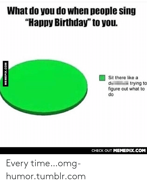 """You Sit: What do you do when people sing  """"Happy Birthday"""" to you.  Sit there like a  d trying to  figure out what to  do  CНЕCK OUT MЕМЕРІХ.COM  MEMEPIX.COM Every time…omg-humor.tumblr.com"""