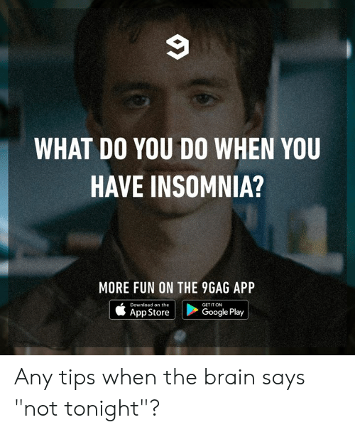 "9gag, Dank, and Google: WHAT DO YOU DO WHEN YOU  HAVE INSOMNIA?  MORE FUN ON THE 9GAG APP  Download on the  GET IT ON  Google Play  App Store Any tips when the brain says ""not tonight""?"