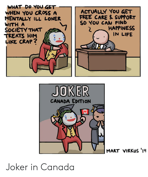 Joker, Life, and Canada: WHAT DO YOU GET  WHEN YOU CROSS A  MENTALLY ILL LONER  WITH A  SOCIETY THAT  TREATS HIM  LIKE CRAP?  ACTUALLY YoU GET  FREE CARE & SUPPORT  SO YOU CAN FIND  HAPPINESS  IN LIFE  JOKER  CANADA EDITION  MART VIRKUS '1q Joker in Canada