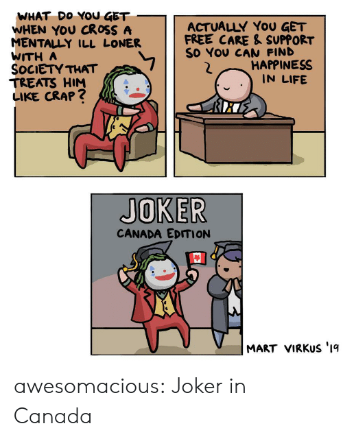 Happiness In: WHAT DO YOU GET  WHEN YOU CROSS A  MENTALLY ILL LONER  WITH A  SOCIETY THAT  TREATS HIM  LIKE CRAP?  ACTUALLY YoU GET  FREE CARE & SUPPORT  SO YOU CAN FIND  HAPPINESS  IN LIFE  JOKER  CANADA EDITION  MART VIRKUS '1q awesomacious:  Joker in Canada