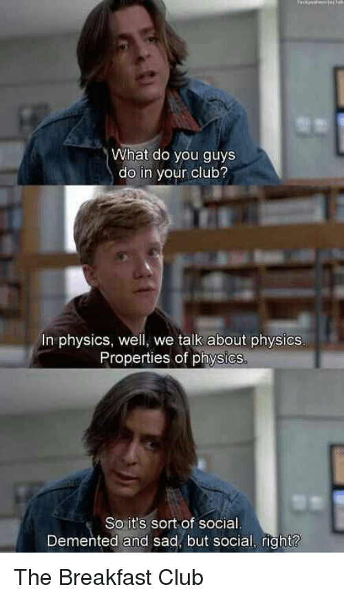 Dementic: What do you guys  do in your club?  In physics, well, we talk about physics  Properties of physics  So it's sort of social  Demented and sad, but social, right? The Breakfast Club