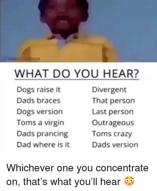 concentrate: WHAT DO YOU HEAR?  Dogs raise it  Dads braces  Dogs version  Toms a virgin  Dads prancing  Dad where is it  Divergent  That person  Last person  Outrageous  Toms crazy  Dads version Whichever one you concentrate on, that's what you'll hear 😳