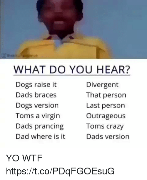 Divergent: WHAT DO YOU HEAR?  Dogs raise it  Dads braces  Dogs version  Toms a virgin  Dads prancing  Dad where is it  Divergent  That person  Last person  Outrageous  Toms crazy  Dads version YO WTF https://t.co/PDqFGOEsuG