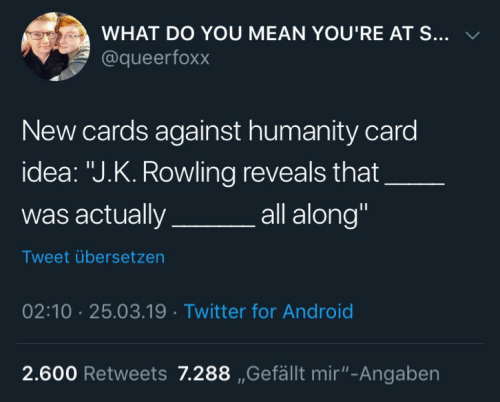 """Android, Cards Against Humanity, and Twitter: WHAT DO YOU MEAN YOU'RE AT S... v  @queerfoxx  New cards against humanity card  idea: """"J.K. Rowling reveals that  was actuallya  all along""""  Tweet übersetzen  02:10 25.03.19 Twitter for Android  2.600 Retweets 7.288 ,Gefällt mir""""-Angaben"""