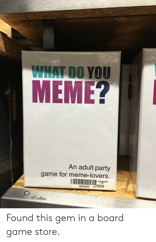 Meme, Party, and Game: WHAT DO YOU  MEME?  An adult party  game for meme-lovers.  FJ WHATDOUMEME  AGS  $39.99  03145224  CAD  AGES  ADULT 18+ 5-10  LAYERS Found this gem in a board game store.