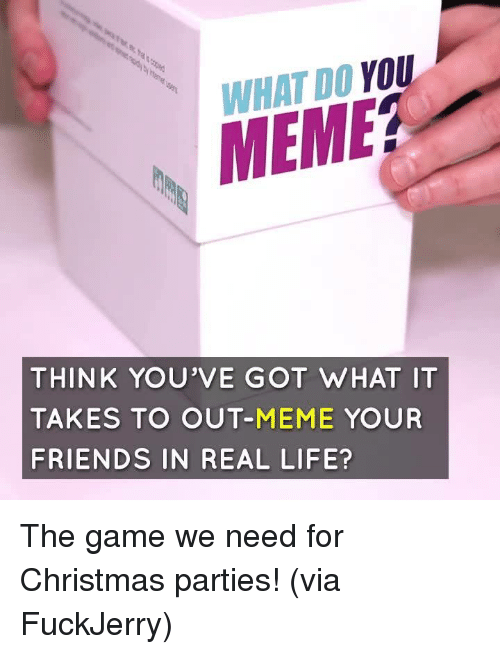 Fuckjerry: WHAT DO YOU  MEME?  THINK YOU'VE GOT WHAT IT  TAKES TO OUT-MEME YOUR  FRIENDS IN REAL LIFE? The game we need for Christmas parties!  (via FuckJerry)