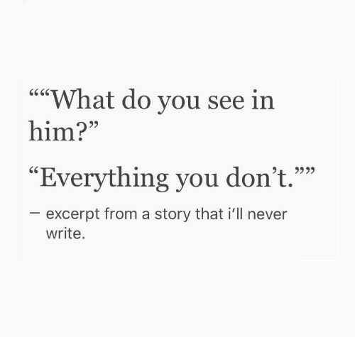 "Never, Him, and You: """"What do you see in  him?""  95  ""Everything you don't.""""  excerpt from a story that i'll never  write."