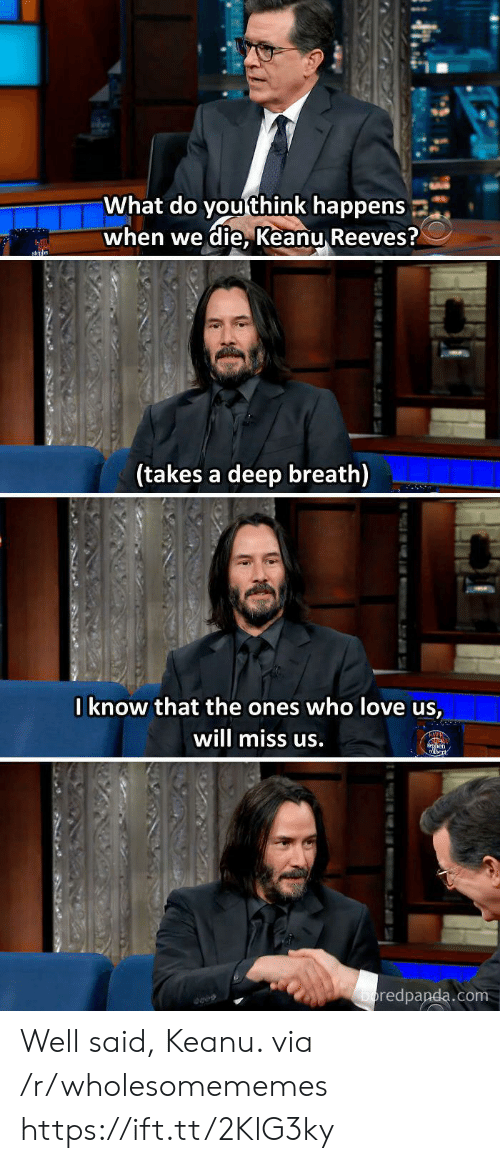 Takes A Deep Breath: What do you think happens  when we die, Keanu Reeves?  sn  (takes a deep breath)  Iknow that the ones who love us,  will miss us.  en  boredpanda.com  tu Well said, Keanu. via /r/wholesomememes https://ift.tt/2KlG3ky