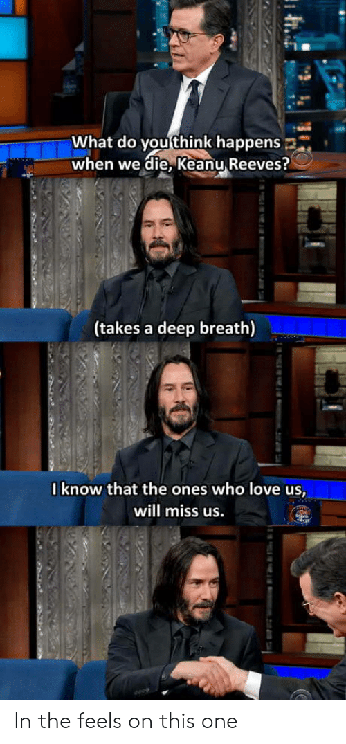 keanu reeves: What do you think happens  when we die, Keanu Reeves?  (takes a deep breath)  0know that the ones who love us,  will miss us.  m.2i74 In the feels on this one