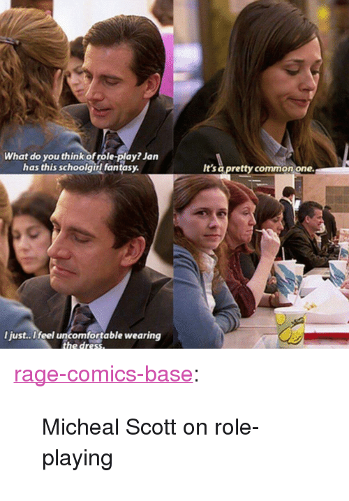 """Tumblr, Blog, and Common: What do you think of role-play? Jan  has this schoolgirl fantasy  It's a pretty common one.  l just..Ifeel uncomfortable wearing <p><a href=""""http://ragecomicsbase.com/post/159082191522/micheal-scott-on-role-playing"""" class=""""tumblr_blog"""">rage-comics-base</a>:</p>  <blockquote><p>Micheal Scott on role-playing</p></blockquote>"""