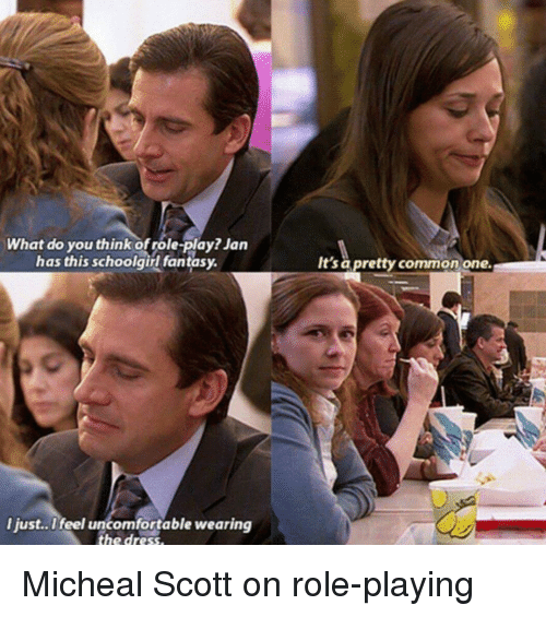 The Office, Commons, and Play: What do you think ofrole-play? Jan  has this schoolgirl fantasy.  I just.. I feel uncomfortable wearing  the dress.  It's pretty common one. Micheal Scott on role-playing