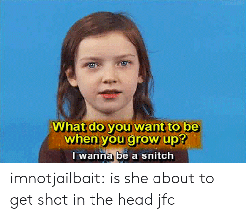shot in the head: What do you want to be  when you grow up?  I wanna be a snitch imnotjailbait:  is she about to get shot in the head jfc
