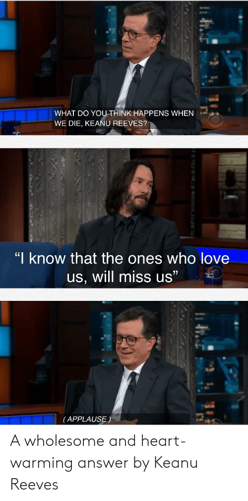 """Love, Heart, and Wholesome: WHAT DO YOUTHINK HAPPENS WHEN  WE DIE, KEANU REEVES?  stehe  """"I know that the ones who love  77  us, will miss us""""  dhen  bert  (APPLAUSE) A wholesome and heart-warming answer by Keanu Reeves"""